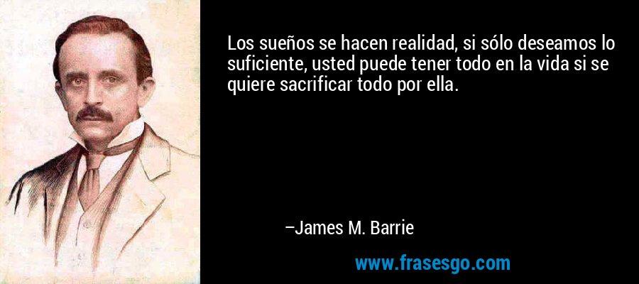 Los sueños se hacen realidad, si sólo deseamos lo suficiente, usted puede tener todo en la vida si se quiere sacrificar todo por ella. – James M. Barrie