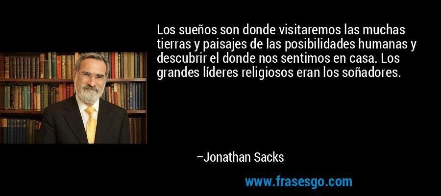 Los sueños son donde visitaremos las muchas tierras y paisajes de las posibilidades humanas y descubrir el donde nos sentimos en casa. Los grandes líderes religiosos eran los soñadores. – Jonathan Sacks