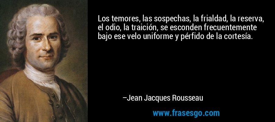 Los temores, las sospechas, la frialdad, la reserva, el odio, la traición, se esconden frecuentemente bajo ese velo uniforme y pérfido de la cortesía. – Jean Jacques Rousseau