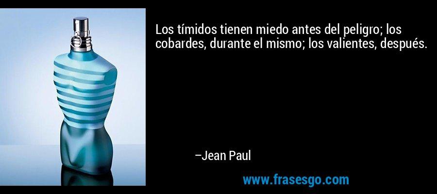 Los tímidos tienen miedo antes del peligro; los cobardes, durante el mismo; los valientes, después. – Jean Paul