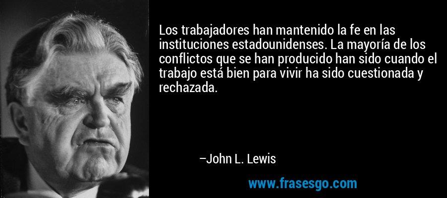 Los trabajadores han mantenido la fe en las instituciones estadounidenses. La mayoría de los conflictos que se han producido han sido cuando el trabajo está bien para vivir ha sido cuestionada y rechazada. – John L. Lewis