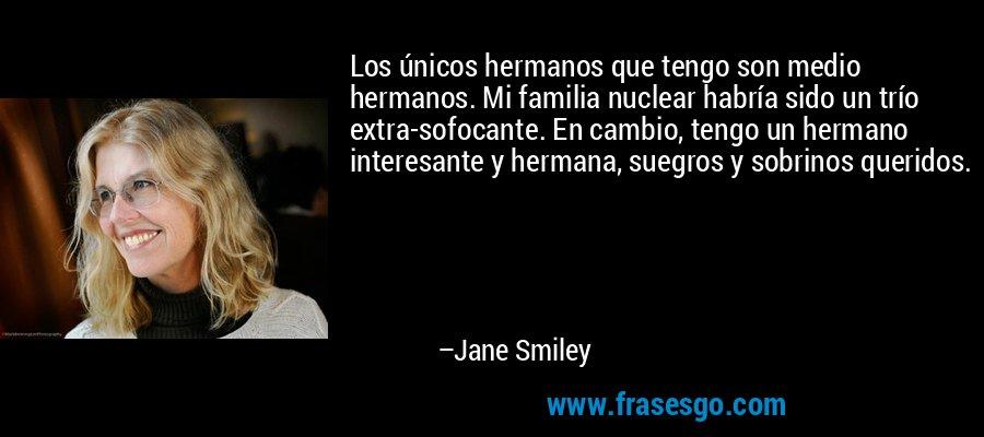 Los únicos hermanos que tengo son medio hermanos. Mi familia nuclear habría sido un trío extra-sofocante. En cambio, tengo un hermano interesante y hermana, suegros y sobrinos queridos. – Jane Smiley