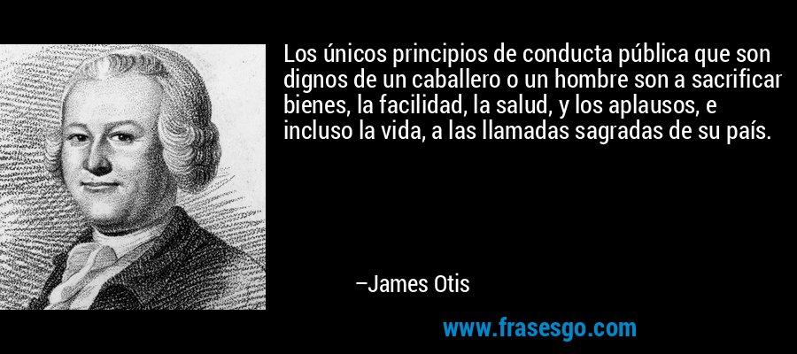 Los únicos principios de conducta pública que son dignos de un caballero o un hombre son a sacrificar bienes, la facilidad, la salud, y los aplausos, e incluso la vida, a las llamadas sagradas de su país. – James Otis
