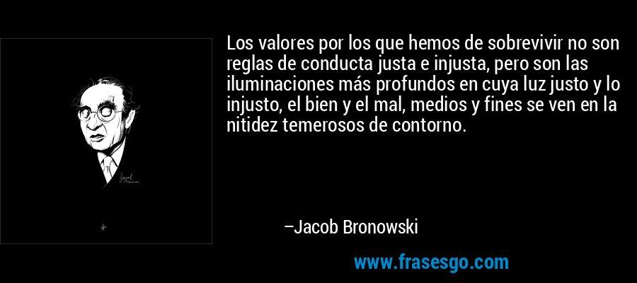 Los valores por los que hemos de sobrevivir no son reglas de conducta justa e injusta, pero son las iluminaciones más profundos en cuya luz justo y lo injusto, el bien y el mal, medios y fines se ven en la nitidez temerosos de contorno. – Jacob Bronowski