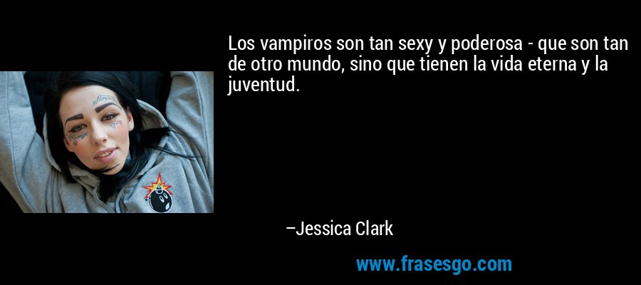 Los vampiros son tan sexy y poderosa - que son tan de otro mundo, sino que tienen la vida eterna y la juventud. – Jessica Clark