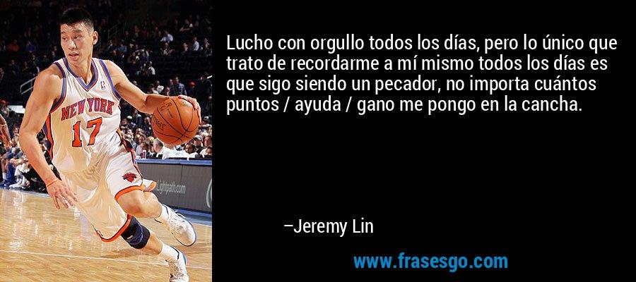 Lucho con orgullo todos los días, pero lo único que trato de recordarme a mí mismo todos los días es que sigo siendo un pecador, no importa cuántos puntos / ayuda / gano me pongo en la cancha. – Jeremy Lin