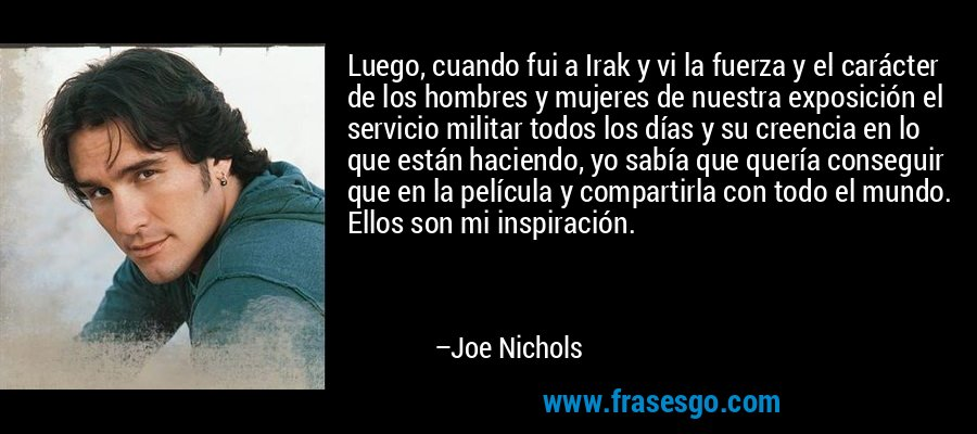 Luego, cuando fui a Irak y vi la fuerza y el carácter de los hombres y mujeres de nuestra exposición el servicio militar todos los días y su creencia en lo que están haciendo, yo sabía que quería conseguir que en la película y compartirla con todo el mundo. Ellos son mi inspiración. – Joe Nichols