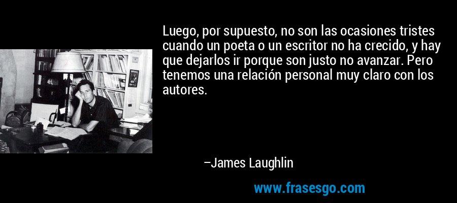 Luego, por supuesto, no son las ocasiones tristes cuando un poeta o un escritor no ha crecido, y hay que dejarlos ir porque son justo no avanzar. Pero tenemos una relación personal muy claro con los autores. – James Laughlin