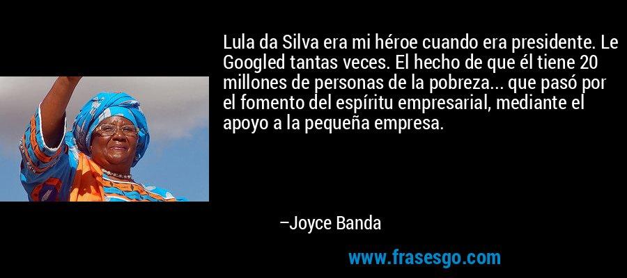Lula da Silva era mi héroe cuando era presidente. Le Googled tantas veces. El hecho de que él tiene 20 millones de personas de la pobreza... que pasó por el fomento del espíritu empresarial, mediante el apoyo a la pequeña empresa. – Joyce Banda