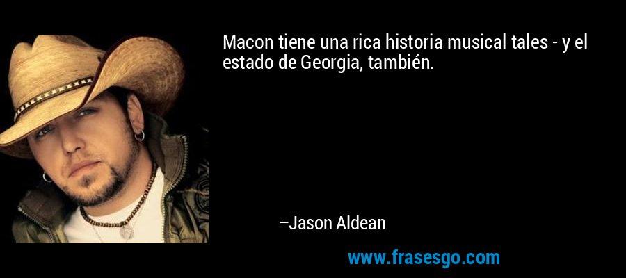 Macon tiene una rica historia musical tales - y el estado de Georgia, también. – Jason Aldean