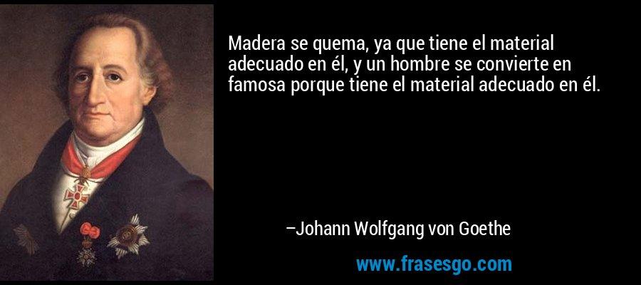 Madera se quema, ya que tiene el material adecuado en él, y un hombre se convierte en famosa porque tiene el material adecuado en él. – Johann Wolfgang von Goethe