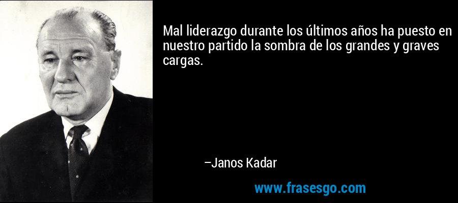 Mal liderazgo durante los últimos años ha puesto en nuestro partido la sombra de los grandes y graves cargas. – Janos Kadar