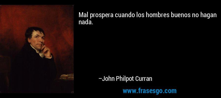 Mal prospera cuando los hombres buenos no hagan nada. – John Philpot Curran