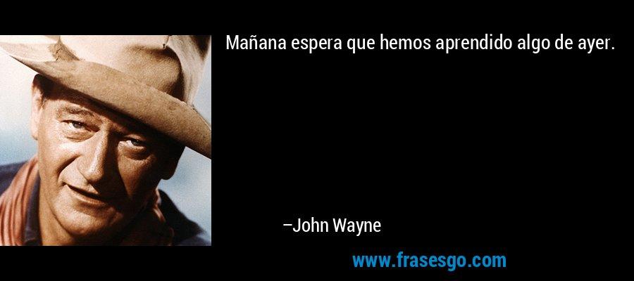 Mañana espera que hemos aprendido algo de ayer. – John Wayne
