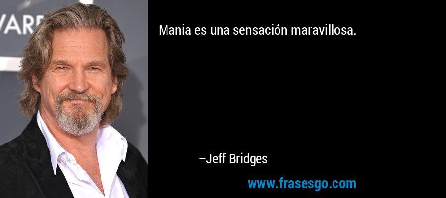 Mania es una sensación maravillosa. – Jeff Bridges