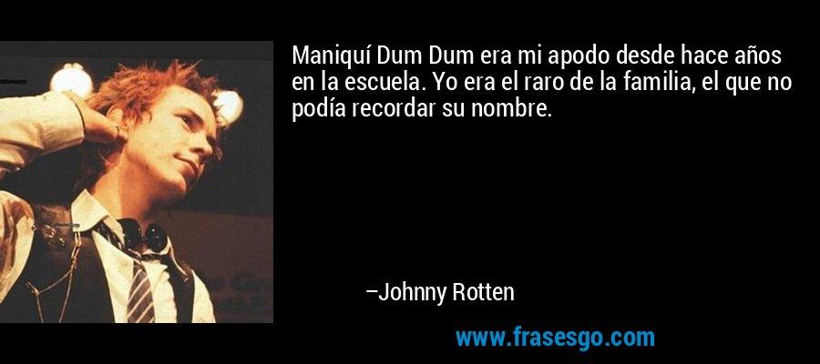 Maniquí Dum Dum era mi apodo desde hace años en la escuela. Yo era el raro de la familia, el que no podía recordar su nombre. – Johnny Rotten