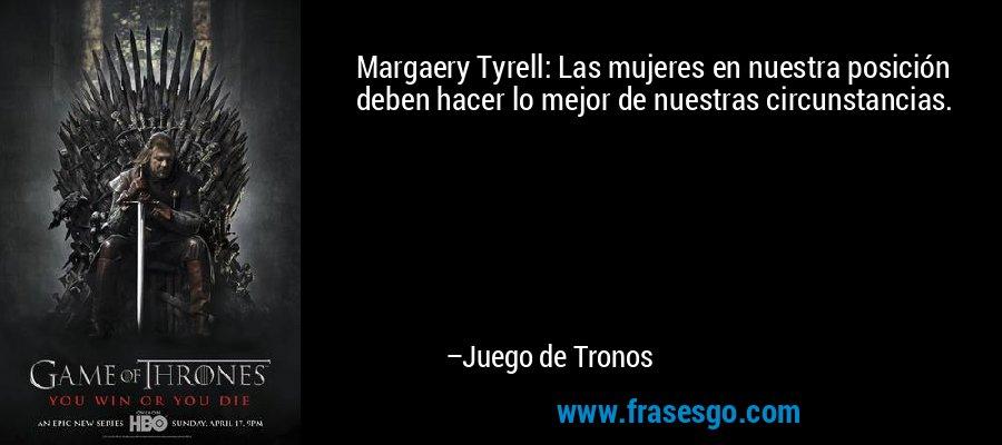 Margaery Tyrell: Las mujeres en nuestra posición deben hacer lo mejor de nuestras circunstancias. – Juego de Tronos