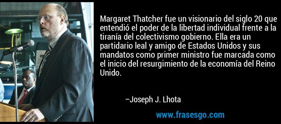 Margaret Thatcher fue un visionario del siglo 20 que entendió el poder de la libertad individual frente a la tiranía del colectivismo gobierno. Ella era un partidario leal y amigo de Estados Unidos y sus mandatos como primer ministro fue marcada como el inicio del resurgimiento de la economía del Reino Unido. – Joseph J. Lhota