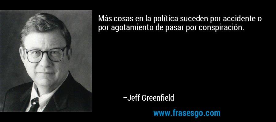 Más cosas en la política suceden por accidente o por agotamiento de pasar por conspiración. – Jeff Greenfield