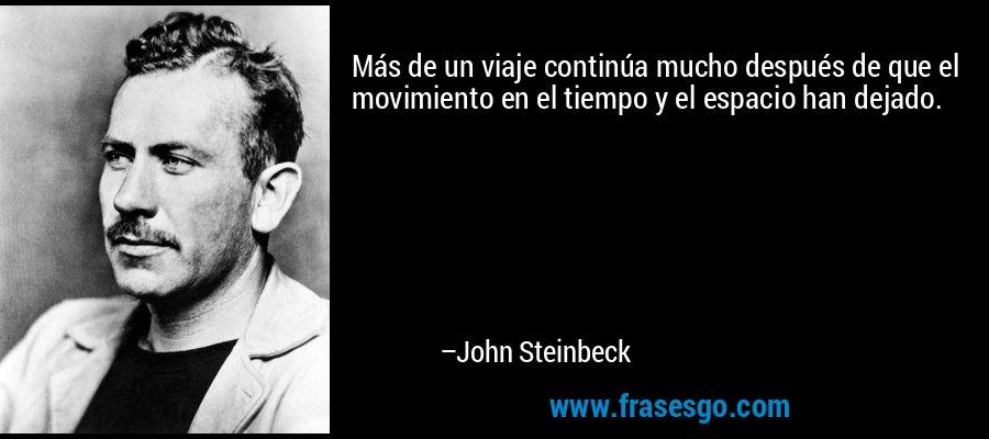 Más de un viaje continúa mucho después de que el movimiento en el tiempo y el espacio han dejado. – John Steinbeck