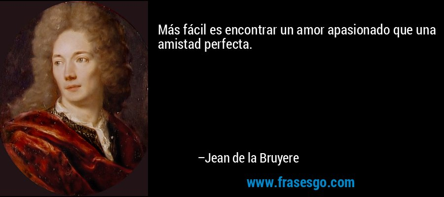 Más fácil es encontrar un amor apasionado que una amistad perfecta. – Jean de la Bruyere