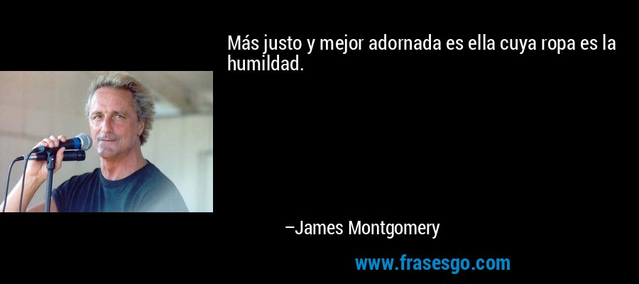Más justo y mejor adornada es ella cuya ropa es la humildad. – James Montgomery