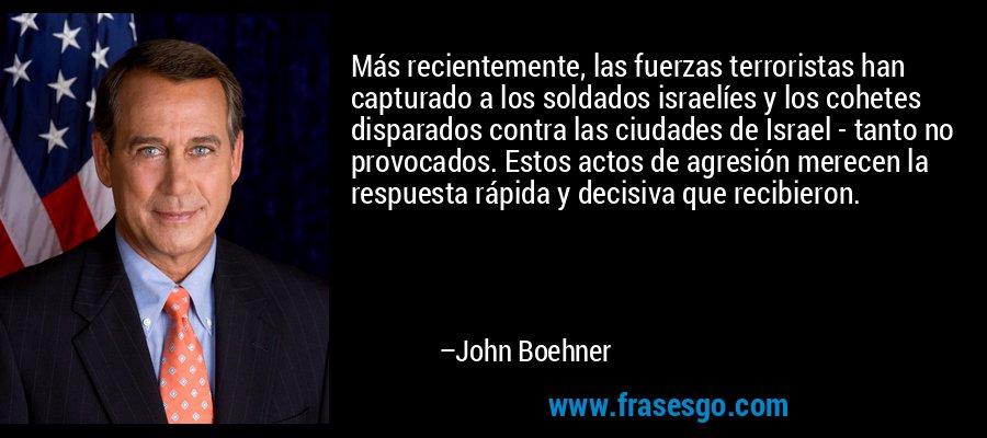 Más recientemente, las fuerzas terroristas han capturado a los soldados israelíes y los cohetes disparados contra las ciudades de Israel - tanto no provocados. Estos actos de agresión merecen la respuesta rápida y decisiva que recibieron. – John Boehner