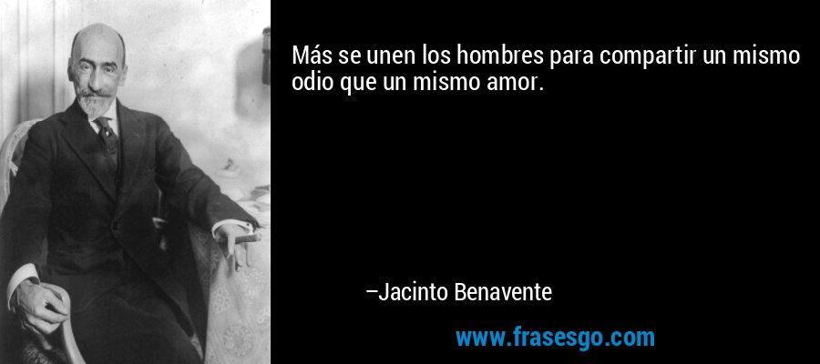 Más se unen los hombres para compartir un mismo odio que un mismo amor. – Jacinto Benavente
