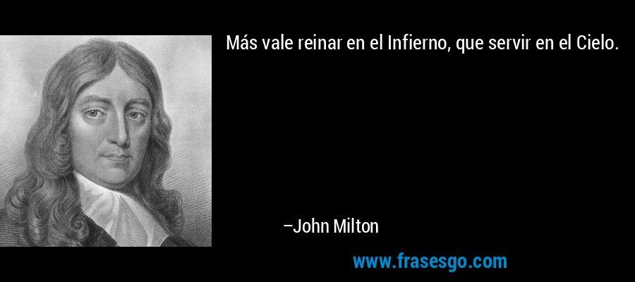 Más vale reinar en el Infierno, que servir en el Cielo. – John Milton