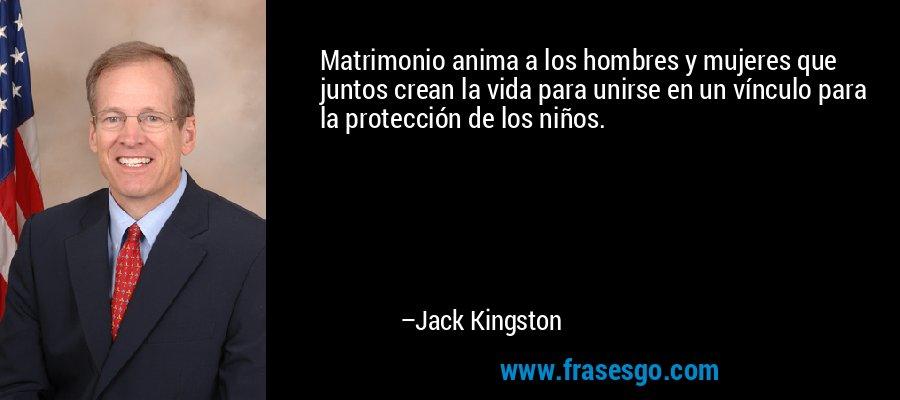 Matrimonio anima a los hombres y mujeres que juntos crean la vida para unirse en un vínculo para la protección de los niños. – Jack Kingston