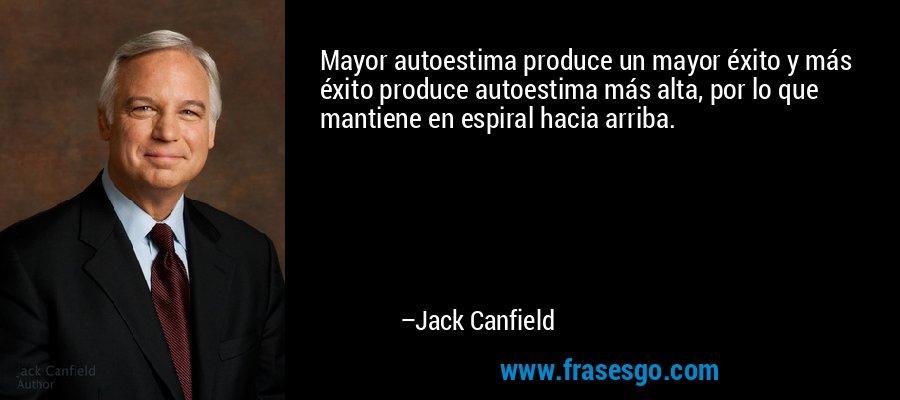 Mayor autoestima produce un mayor éxito y más éxito produce autoestima más alta, por lo que mantiene en espiral hacia arriba. – Jack Canfield