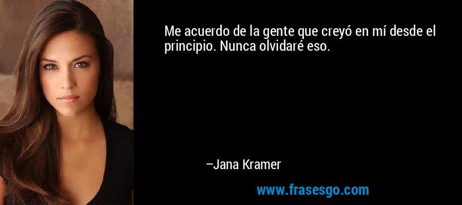 Me acuerdo de la gente que creyó en mí desde el principio. Nunca olvidaré eso. – Jana Kramer