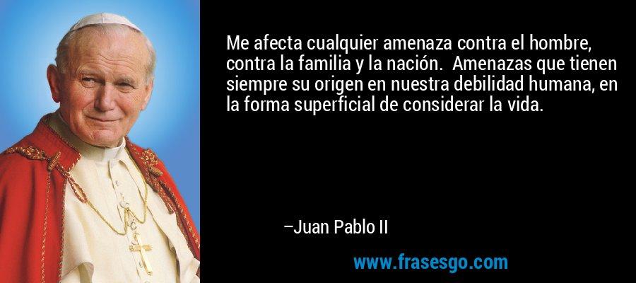 Me afecta cualquier amenaza contra el hombre, contra la familia y la nación.  Amenazas que tienen siempre su origen en nuestra debilidad humana, en la forma superficial de considerar la vida. – Juan Pablo II