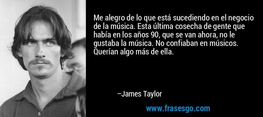 Me alegro de lo que está sucediendo en el negocio de la música. Esta última cosecha de gente que había en los años 90, que se van ahora, no le gustaba la música. No confiaban en músicos. Querían algo más de ella. – James Taylor