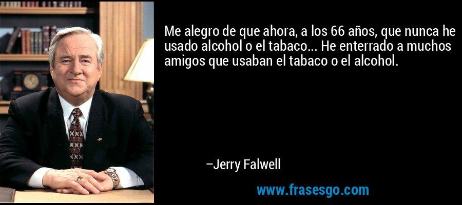 Me alegro de que ahora, a los 66 años, que nunca he usado alcohol o el tabaco... He enterrado a muchos amigos que usaban el tabaco o el alcohol. – Jerry Falwell