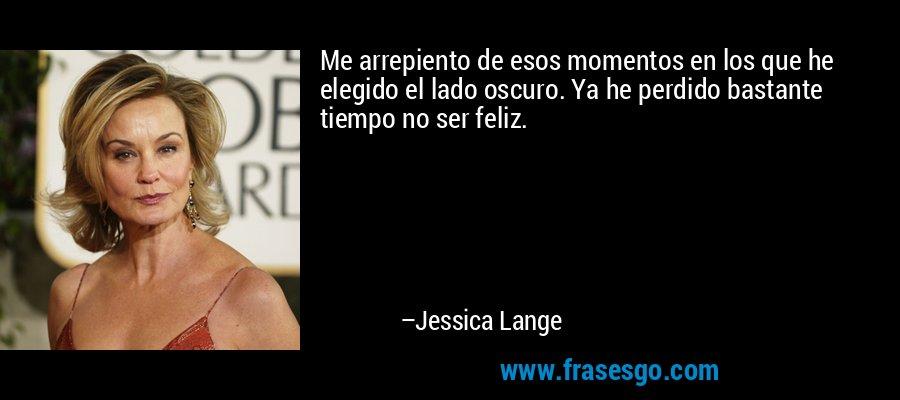 Me arrepiento de esos momentos en los que he elegido el lado oscuro. Ya he perdido bastante tiempo no ser feliz. – Jessica Lange
