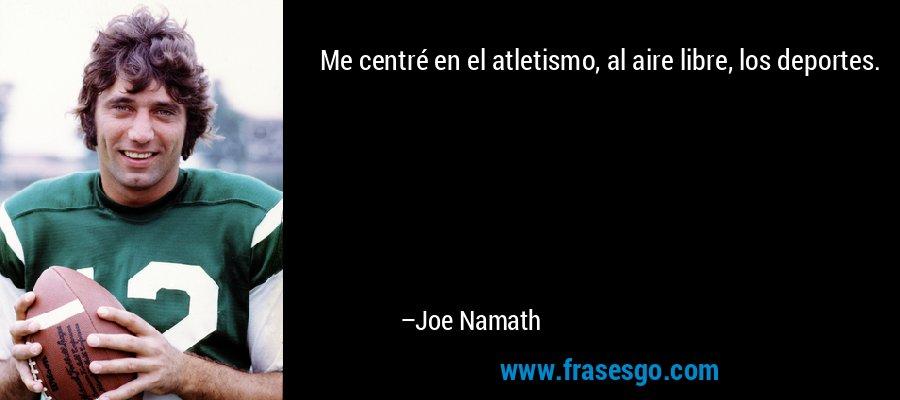 Me centré en el atletismo, al aire libre, los deportes. – Joe Namath