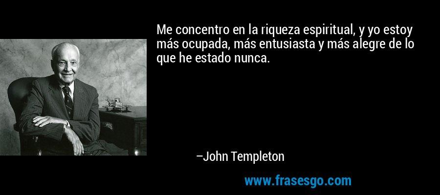 Me concentro en la riqueza espiritual, y yo estoy más ocupada, más entusiasta y más alegre de lo que he estado nunca. – John Templeton