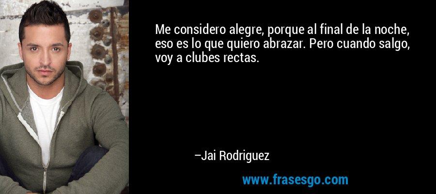 Me considero alegre, porque al final de la noche, eso es lo que quiero abrazar. Pero cuando salgo, voy a clubes rectas. – Jai Rodriguez