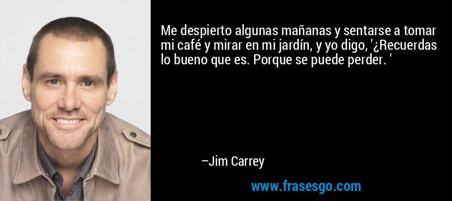Me despierto algunas mañanas y sentarse a tomar mi café y mirar en mi jardín, y yo digo, '¿Recuerdas lo bueno que es. Porque se puede perder. ' – Jim Carrey