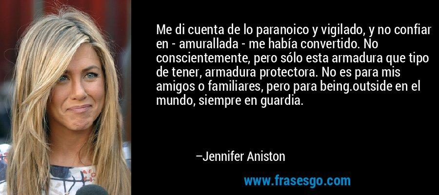Me di cuenta de lo paranoico y vigilado, y no confiar en - amurallada - me había convertido. No conscientemente, pero sólo esta armadura que tipo de tener, armadura protectora. No es para mis amigos o familiares, pero para being.outside en el mundo, siempre en guardia. – Jennifer Aniston