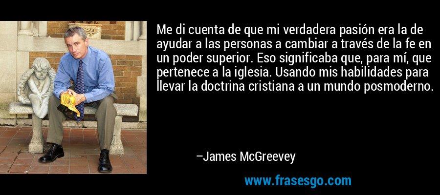 Me di cuenta de que mi verdadera pasión era la de ayudar a las personas a cambiar a través de la fe en un poder superior. Eso significaba que, para mí, que pertenece a la iglesia. Usando mis habilidades para llevar la doctrina cristiana a un mundo posmoderno. – James McGreevey
