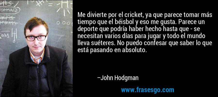 Me divierte por el cricket, ya que parece tomar más tiempo que el béisbol y eso me gusta. Parece un deporte que podría haber hecho hasta que - se necesitan varios días para jugar y todo el mundo lleva suéteres. No puedo confesar que saber lo que está pasando en absoluto. – John Hodgman