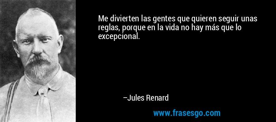Me divierten las gentes que quieren seguir unas reglas, porque en la vida no hay más que lo excepcional. – Jules Renard