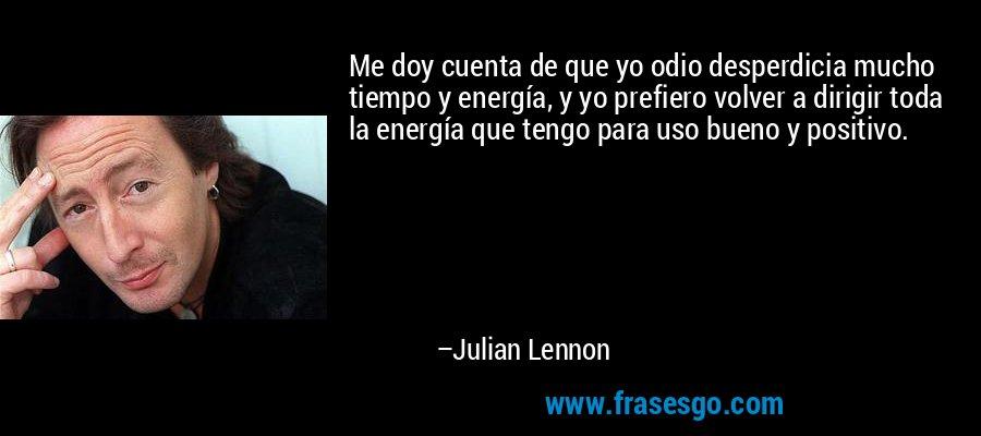 Me doy cuenta de que yo odio desperdicia mucho tiempo y energía, y yo prefiero volver a dirigir toda la energía que tengo para uso bueno y positivo. – Julian Lennon
