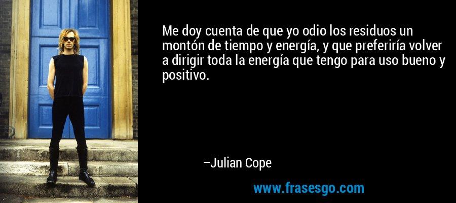 Me doy cuenta de que yo odio los residuos un montón de tiempo y energía, y que preferiría volver a dirigir toda la energía que tengo para uso bueno y positivo. – Julian Cope
