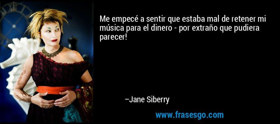 Me empecé a sentir que estaba mal de retener mi música para el dinero - por extraño que pudiera parecer! – Jane Siberry