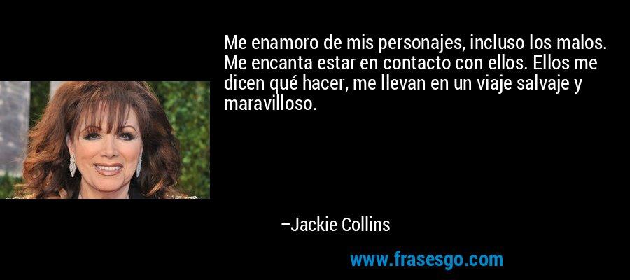 Me enamoro de mis personajes, incluso los malos. Me encanta estar en contacto con ellos. Ellos me dicen qué hacer, me llevan en un viaje salvaje y maravilloso. – Jackie Collins