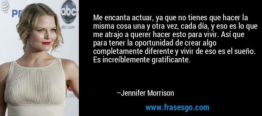 Me encanta actuar, ya que no tienes que hacer la misma cosa una y otra vez, cada día, y eso es lo que me atrajo a querer hacer esto para vivir. Así que para tener la oportunidad de crear algo completamente diferente y vivir de eso es el sueño. Es increíblemente gratificante. – Jennifer Morrison
