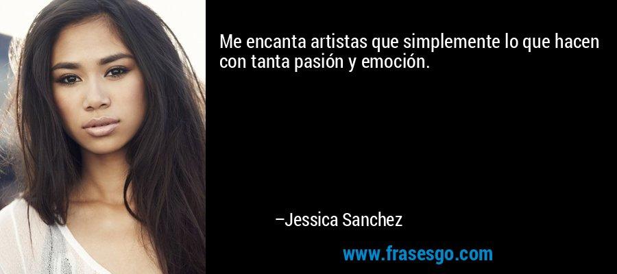 Me encanta artistas que simplemente lo que hacen con tanta pasión y emoción. – Jessica Sanchez